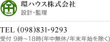 環ハウス株式会社 設計・監理 TEL (098)831-9293 受付 9時〜18時(年中無休/年末年始を除く)